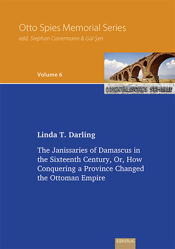 Vol. 6: The Janissaries of Damascus in the Sixteenth Century, Or, How Conquering a Province Changed